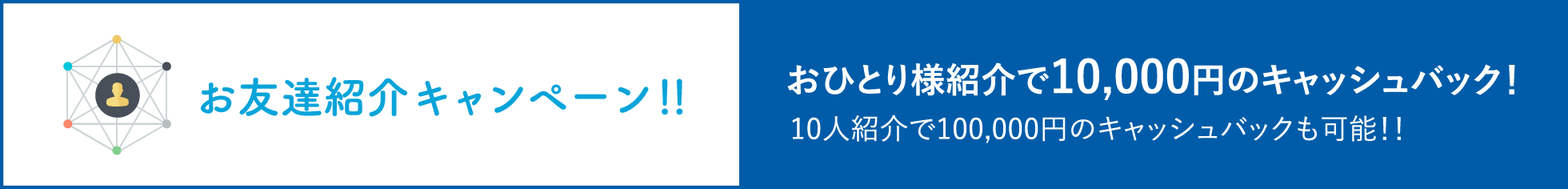 お友達紹介キャンペーン!!おひとり様紹介で10,000円のキャッシュバック!10人紹介で100,000円のキャッシュバックも可能!!